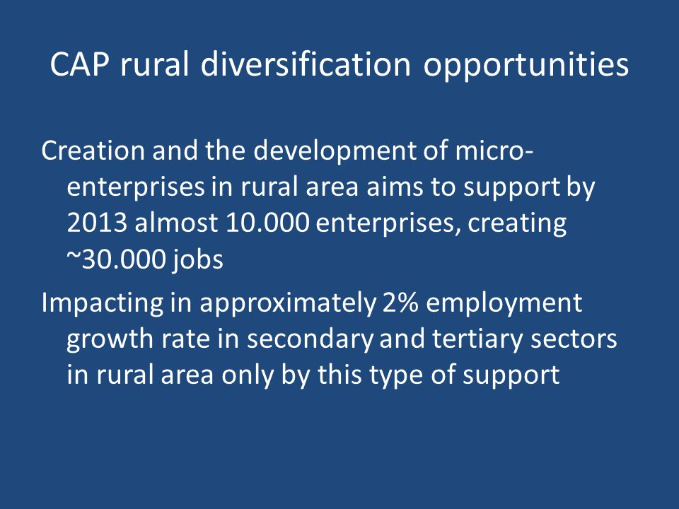 CAP rural diversification opportunities Creation and the development of micro- enterprises in rural area aims to support by 2013 almost enterprises, creating ~ jobs Impacting in approximately 2% employment growth rate in secondary and tertiary sectors in rural area only by this type of support