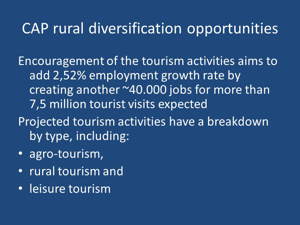 CAP rural diversification opportunities Encouragement of the tourism activities aims to add 2,52% employment growth rate by creating another ~ jobs for more than 7,5 million tourist visits expected Projected tourism activities have a breakdown by type, including: agro-tourism, rural tourism and leisure tourism