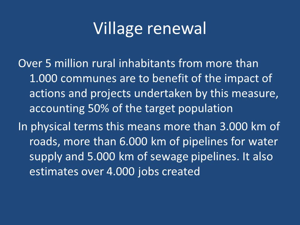 Village renewal Over 5 million rural inhabitants from more than communes are to benefit of the impact of actions and projects undertaken by this measure, accounting 50% of the target population In physical terms this means more than km of roads, more than km of pipelines for water supply and km of sewage pipelines.