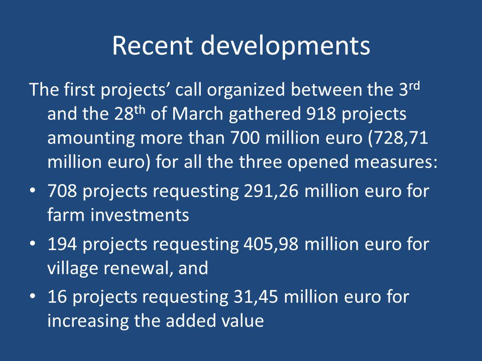 Recent developments The first projects' call organized between the 3 rd and the 28 th of March gathered 918 projects amounting more than 700 million euro (728,71 million euro) for all the three opened measures: 708 projects requesting 291,26 million euro for farm investments 194 projects requesting 405,98 million euro for village renewal, and 16 projects requesting 31,45 million euro for increasing the added value