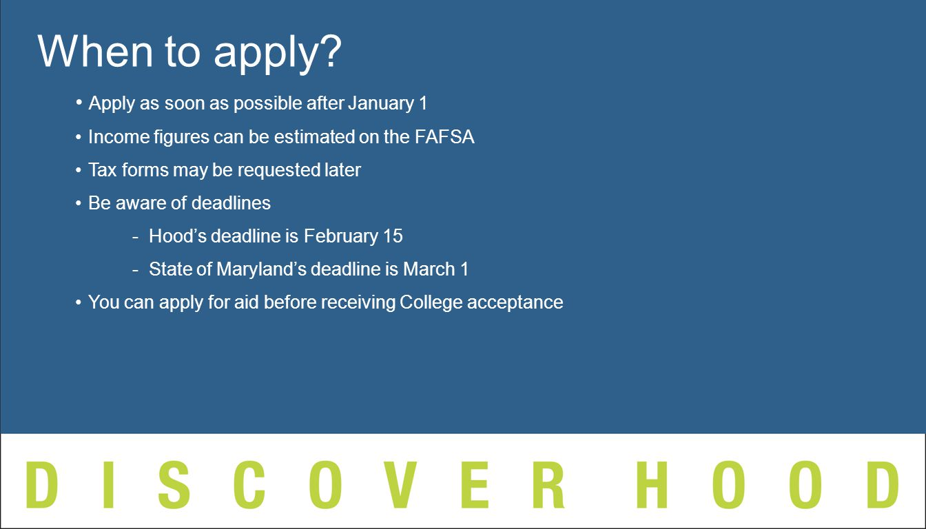 Apply as soon as possible after January 1 Income figures can be estimated on the FAFSA Tax forms may be requested later Be aware of deadlines - Hood's deadline is February 15 - State of Maryland's deadline is March 1 You can apply for aid before receiving College acceptance When to apply
