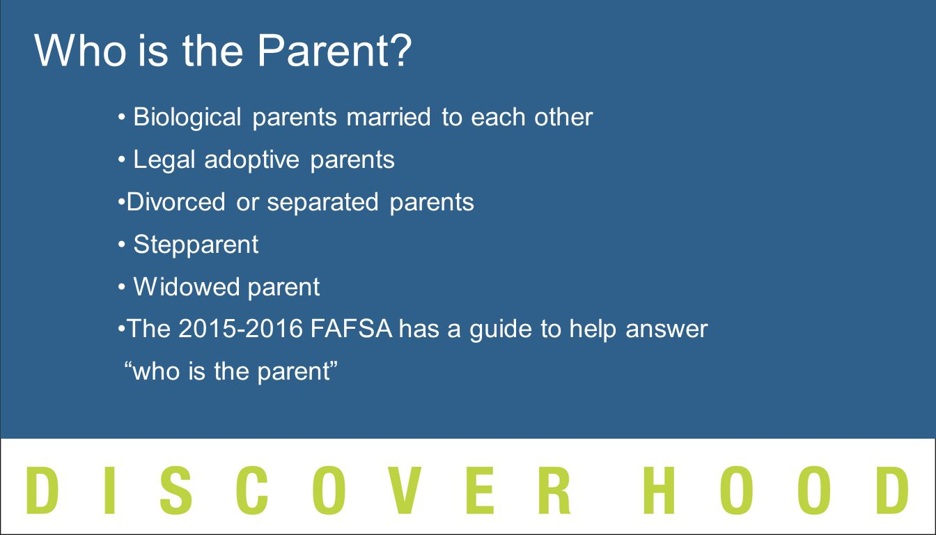 Biological parents married to each other Legal adoptive parents Divorced or separated parents Stepparent Widowed parent The FAFSA has a guide to help answer who is the parent Who is the Parent