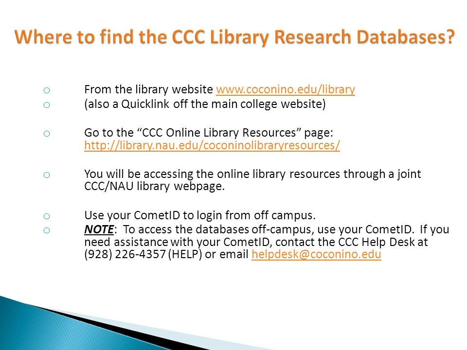 o From the library website   o (also a Quicklink off the main college website) o Go to the CCC Online Library Resources page:     o You will be accessing the online library resources through a joint CCC/NAU library webpage.