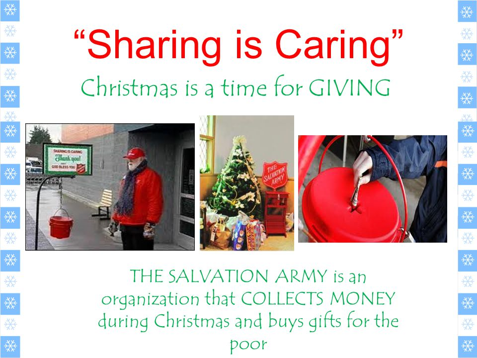 Sharing is Caring Christmas is a time for GIVING THE SALVATION ARMY is an organization that COLLECTS MONEY during Christmas and buys gifts for the poor
