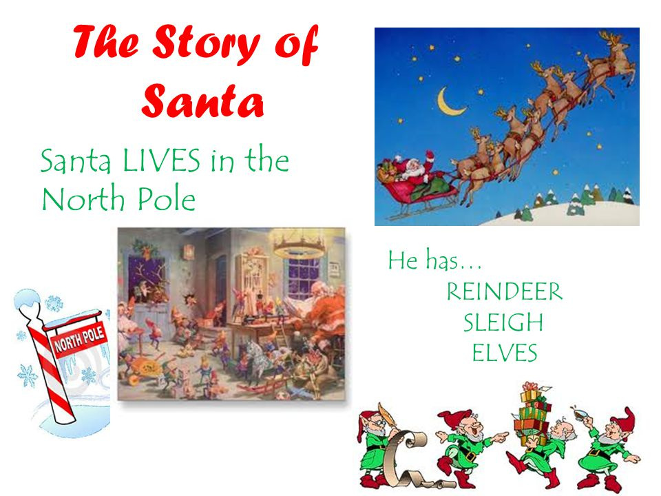 The Story of Santa Santa LIVES in the North Pole He has… REINDEER SLEIGH ELVES