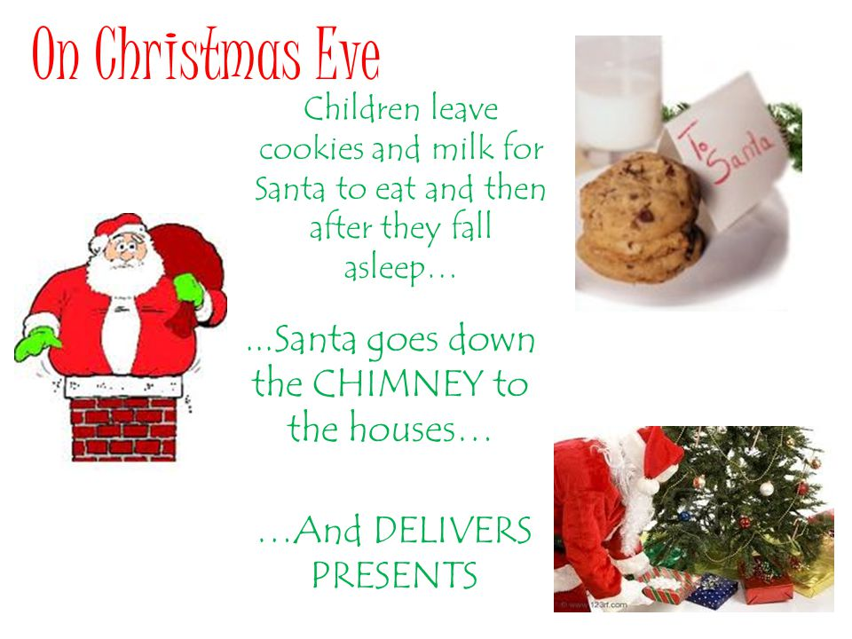 Children leave cookies and milk for Santa to eat and then after they fall asleep… On Christmas Eve...Santa goes down the CHIMNEY to the houses… …And DELIVERS PRESENTS
