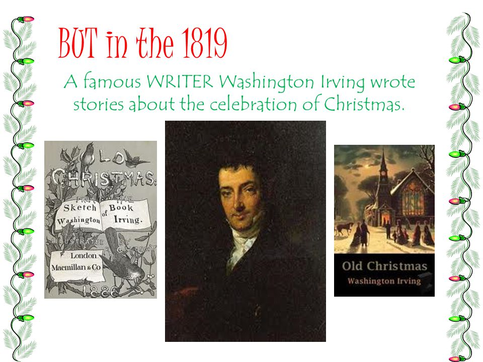 BUT in the 1819 A famous WRITER Washington Irving wrote stories about the celebration of Christmas.