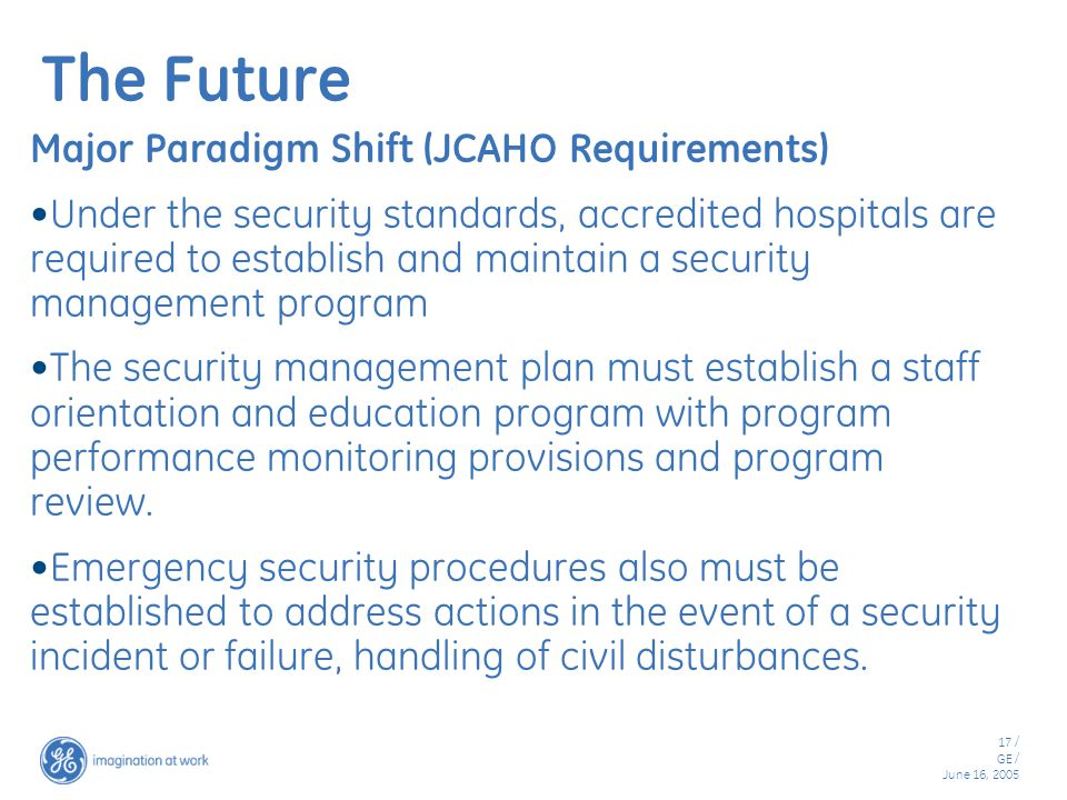 17 / GE / June 16, 2005 The Future Major Paradigm Shift (JCAHO Requirements) Under the security standards, accredited hospitals are required to establish and maintain a security management program The security management plan must establish a staff orientation and education program with program performance monitoring provisions and program review.