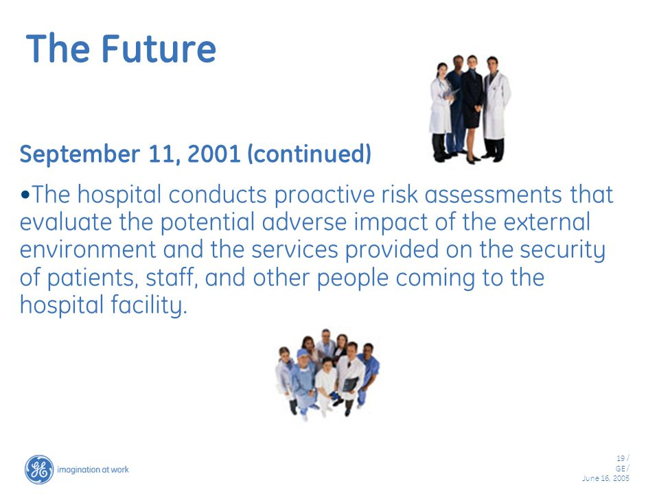 19 / GE / June 16, 2005 The Future September 11, 2001 (continued) The hospital conducts proactive risk assessments that evaluate the potential adverse impact of the external environment and the services provided on the security of patients, staff, and other people coming to the hospital facility.