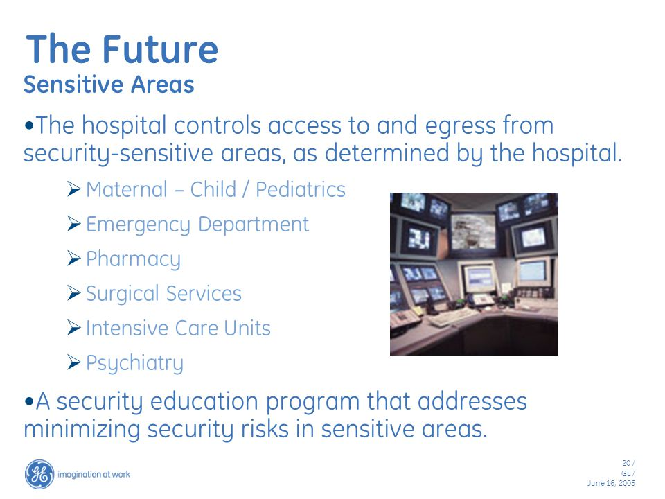 20 / GE / June 16, 2005 The Future Sensitive Areas The hospital controls access to and egress from security-sensitive areas, as determined by the hospital.