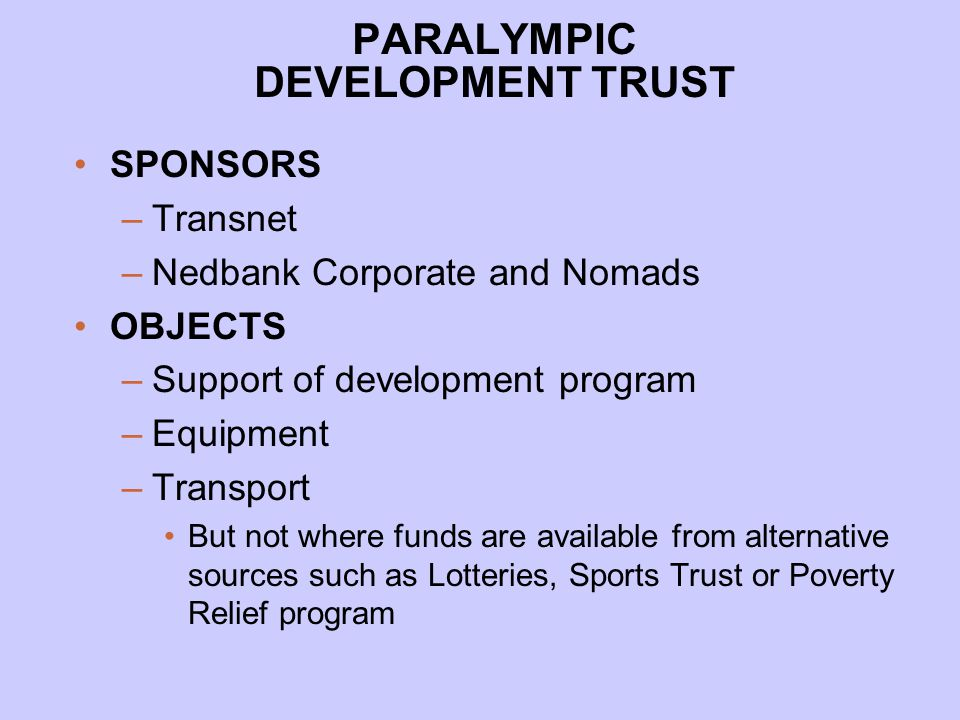 PARALYMPIC DEVELOPMENT TRUST SPONSORS –Transnet –Nedbank Corporate and Nomads OBJECTS –Support of development program –Equipment –Transport But not where funds are available from alternative sources such as Lotteries, Sports Trust or Poverty Relief program