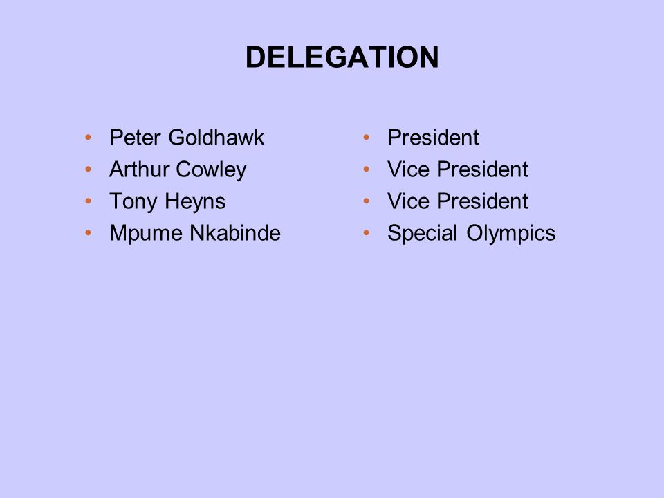 DELEGATION Peter Goldhawk Arthur Cowley Tony Heyns Mpume Nkabinde President Vice President Special Olympics
