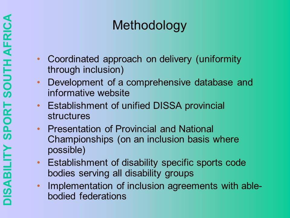 DISABILITY SPORT SOUTH AFRICA Programmes Strategy –Inclusion –Use of able bodied sports structures –Development in SCSA Zone VI Focus –Effective grass roots structures –Development of regular competition at local level –Identification and nurturing of talent