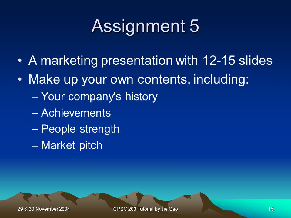 29 & 30 November 2004CPSC 203 Tutorial by Jie Gao15 Assignment 5 A marketing presentation with slides Make up your own contents, including: –Your company s history –Achievements –People strength –Market pitch