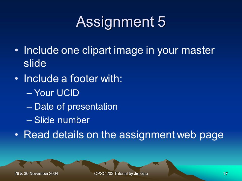29 & 30 November 2004CPSC 203 Tutorial by Jie Gao17 Assignment 5 Include one clipart image in your master slide Include a footer with: –Your UCID –Date of presentation –Slide number Read details on the assignment web page