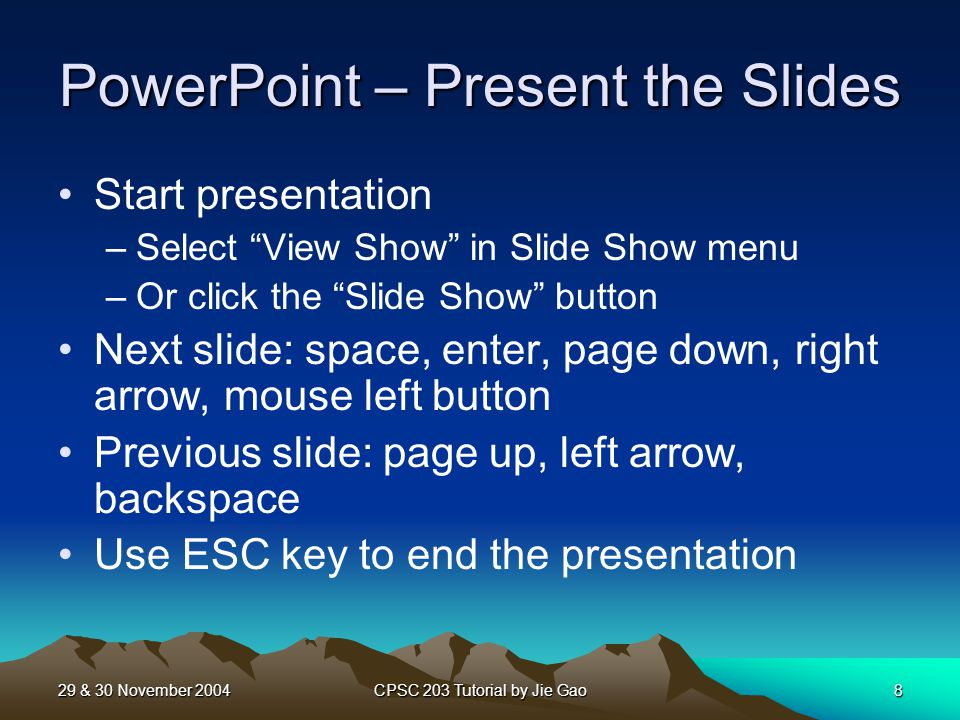 29 & 30 November 2004CPSC 203 Tutorial by Jie Gao8 PowerPoint – Present the Slides Start presentation –Select View Show in Slide Show menu –Or click the Slide Show button Next slide: space, enter, page down, right arrow, mouse left button Previous slide: page up, left arrow, backspace Use ESC key to end the presentation