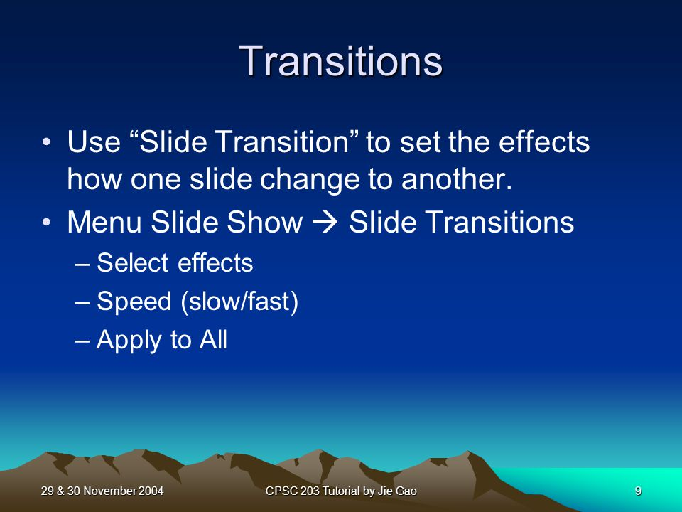 29 & 30 November 2004CPSC 203 Tutorial by Jie Gao9 Transitions Use Slide Transition to set the effects how one slide change to another.