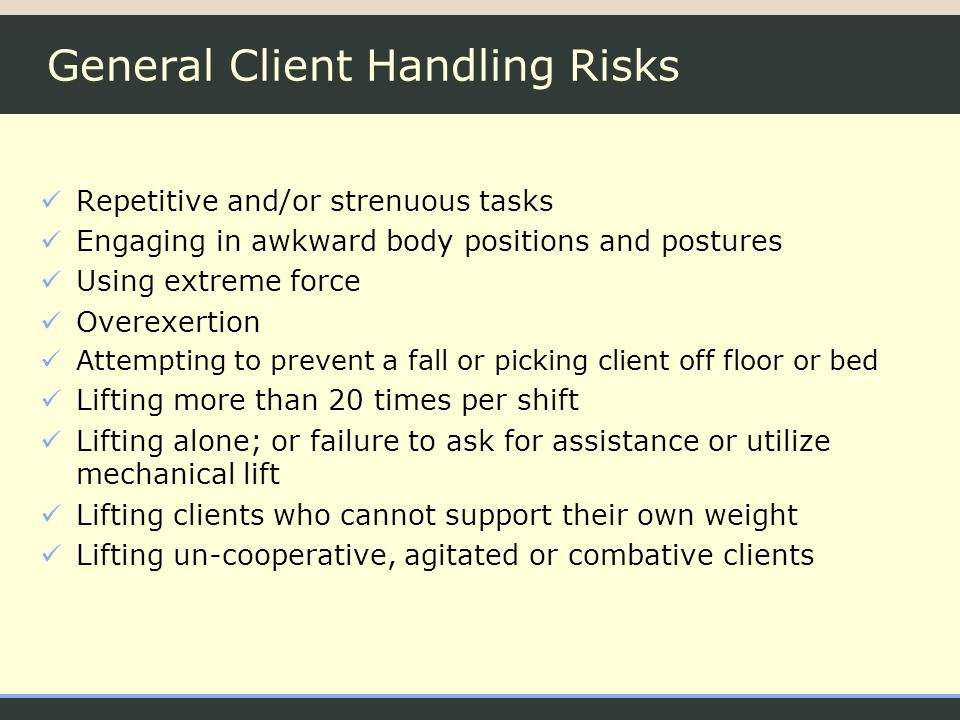 General Client Handling Risks Repetitive and/or strenuous tasks Engaging in awkward body positions and postures Using extreme force Overexertion Attempting to prevent a fall or picking client off floor or bed Lifting more than 20 times per shift Lifting alone; or failure to ask for assistance or utilize mechanical lift Lifting clients who cannot support their own weight Lifting un-cooperative, agitated or combative clients
