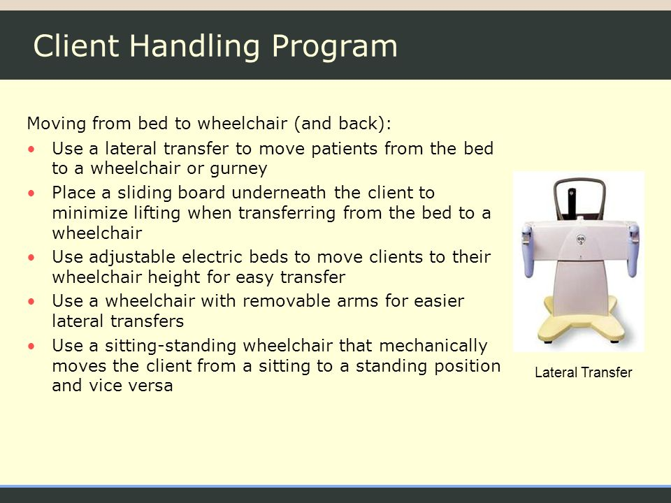 Client Handling Program Moving from bed to wheelchair (and back): Use a lateral transfer to move patients from the bed to a wheelchair or gurney Place a sliding board underneath the client to minimize lifting when transferring from the bed to a wheelchair Use adjustable electric beds to move clients to their wheelchair height for easy transfer Use a wheelchair with removable arms for easier lateral transfers Use a sitting-standing wheelchair that mechanically moves the client from a sitting to a standing position and vice versa Lateral Transfer