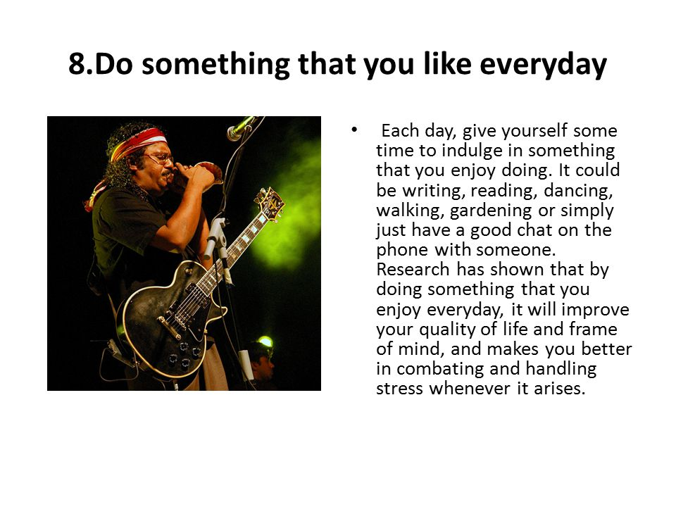8.Do something that you like everyday Each day, give yourself some time to indulge in something that you enjoy doing.