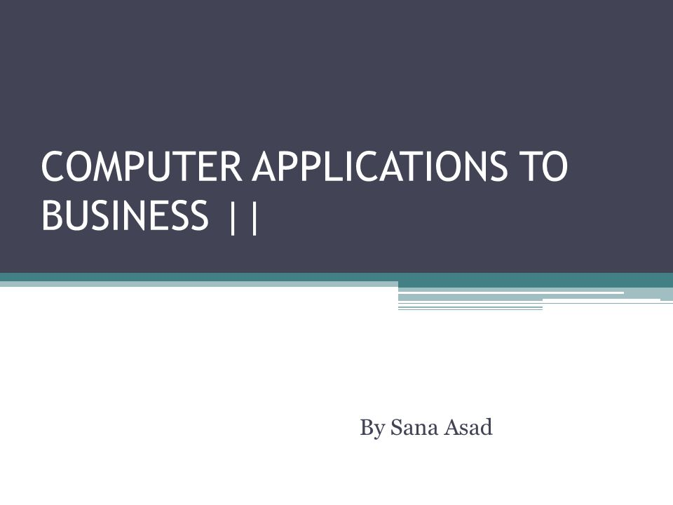 COMPUTER APPLICATIONS TO BUSINESS    By Sana Asad