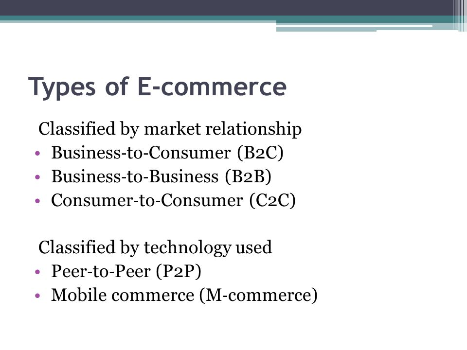 Types of E-commerce Classified by market relationship Business ‐ to ‐ Consumer (B2C) Business ‐ to ‐ Business (B2B) Consumer ‐ to ‐ Consumer (C2C) Cla