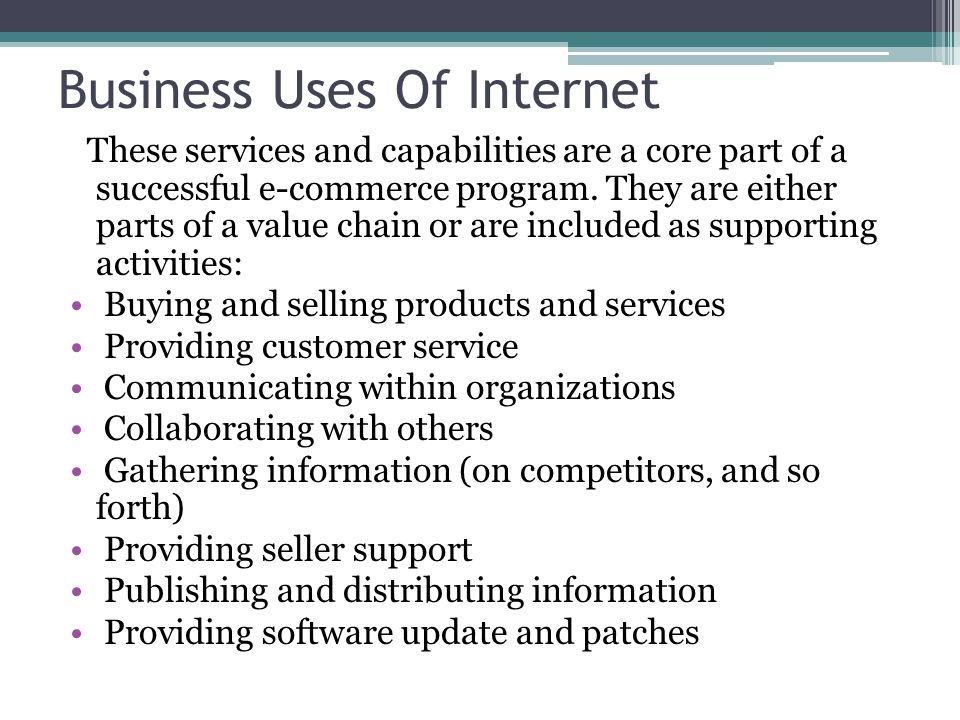 Business Uses Of Internet These services and capabilities are a core part of a successful e-commerce program. They are either parts of a value chain o