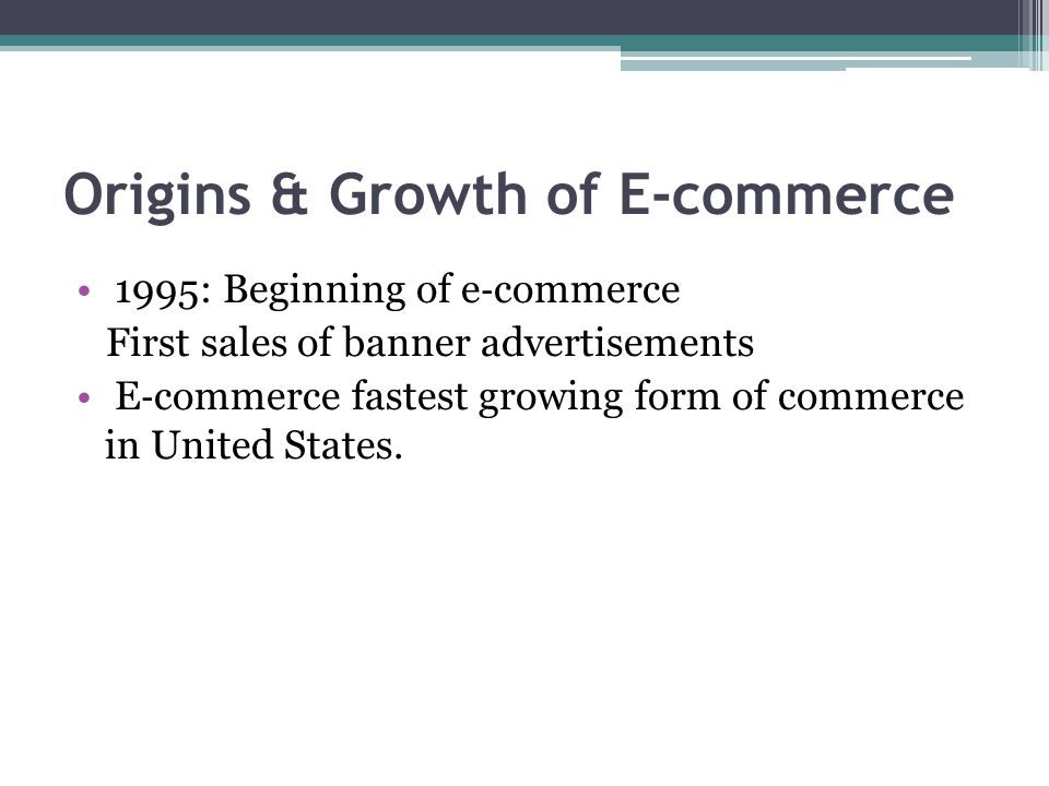 Origins & Growth of E-commerce 1995: Beginning of e ‐ commerce First sales of banner advertisements E ‐ commerce fastest growing form of commerce in U