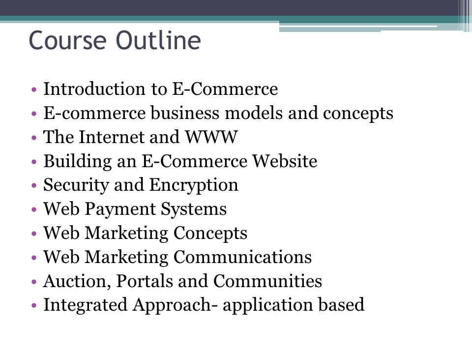 Course Outline Introduction to E-Commerce E-commerce business models and concepts The Internet and WWW Building an E-Commerce Website Security and Enc