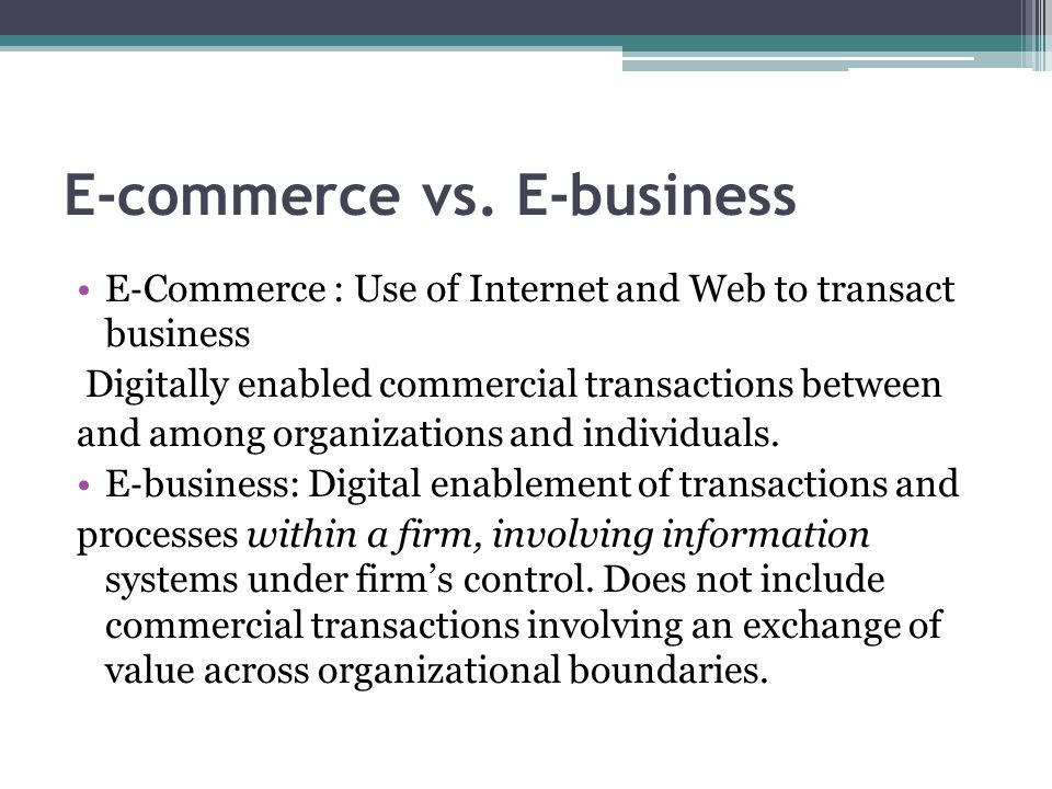 E-commerce vs. E-business E ‐ Commerce : Use of Internet and Web to transact business Digitally enabled commercial transactions between and among orga
