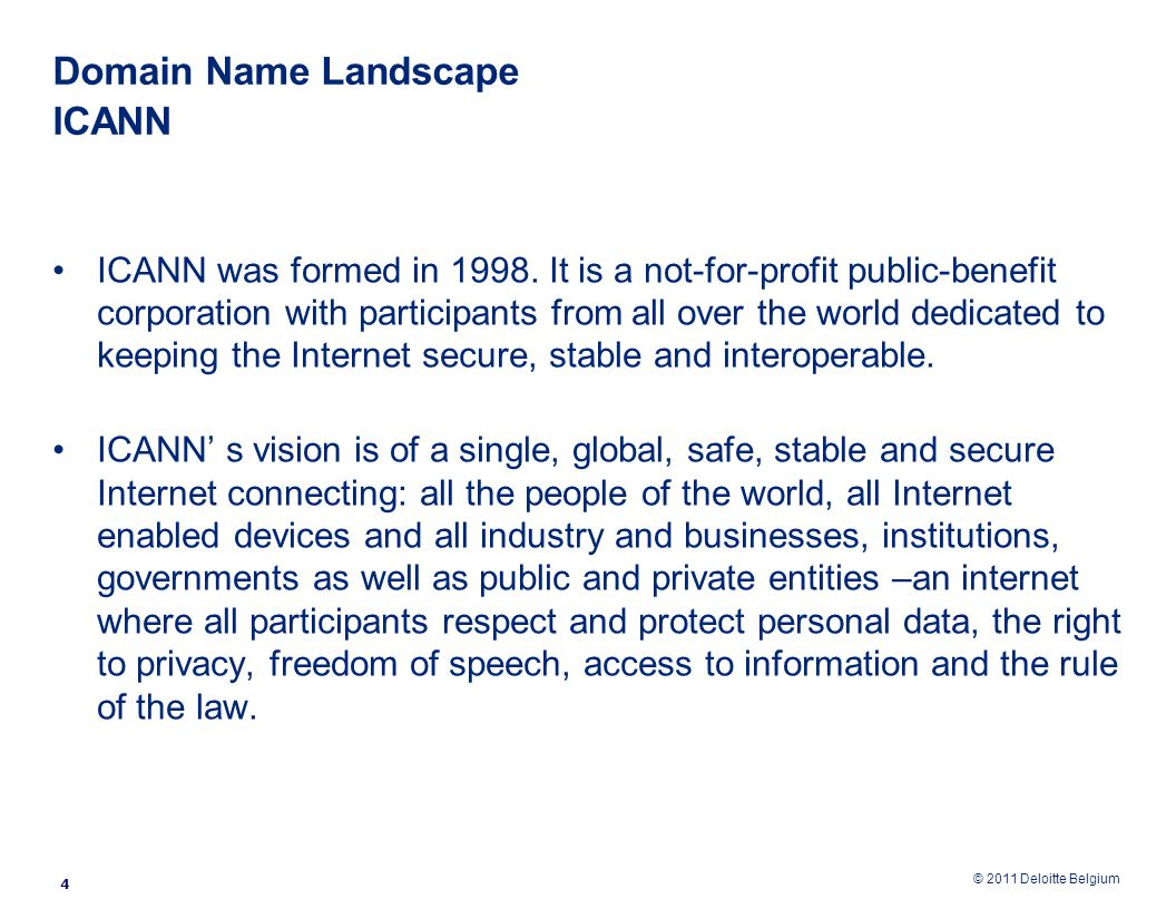 © 2011 Deloitte Belgium Domain Name Landscape ICANN ICANN was formed in 1998.