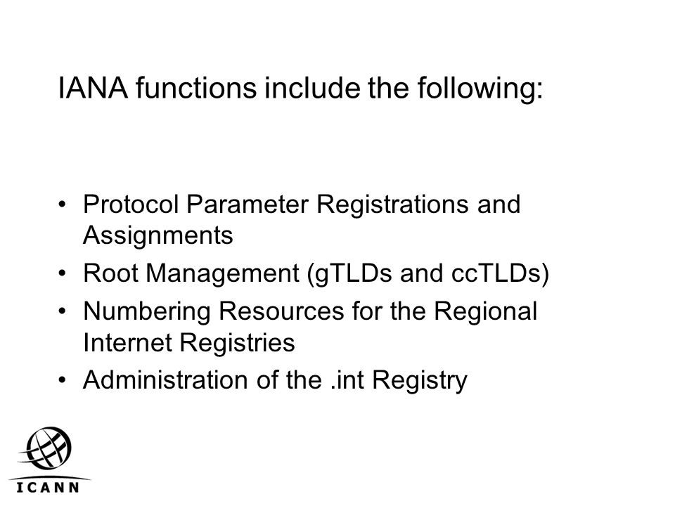 IANA functions include the following: Protocol Parameter Registrations and Assignments Root Management (gTLDs and ccTLDs) Numbering Resources for the Regional Internet Registries Administration of the.int Registry