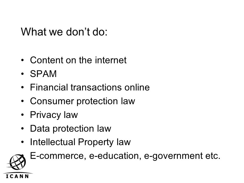 What we don't do: Content on the internet SPAM Financial transactions online Consumer protection law Privacy law Data protection law Intellectual Property law E-commerce, e-education, e-government etc.