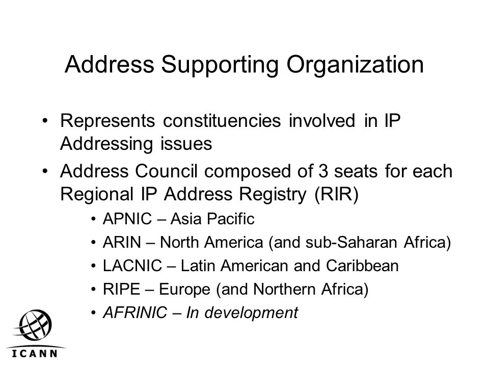 Address Supporting Organization Represents constituencies involved in IP Addressing issues Address Council composed of 3 seats for each Regional IP Address Registry (RIR) APNIC – Asia Pacific ARIN – North America (and sub-Saharan Africa) LACNIC – Latin American and Caribbean RIPE – Europe (and Northern Africa) AFRINIC – In development