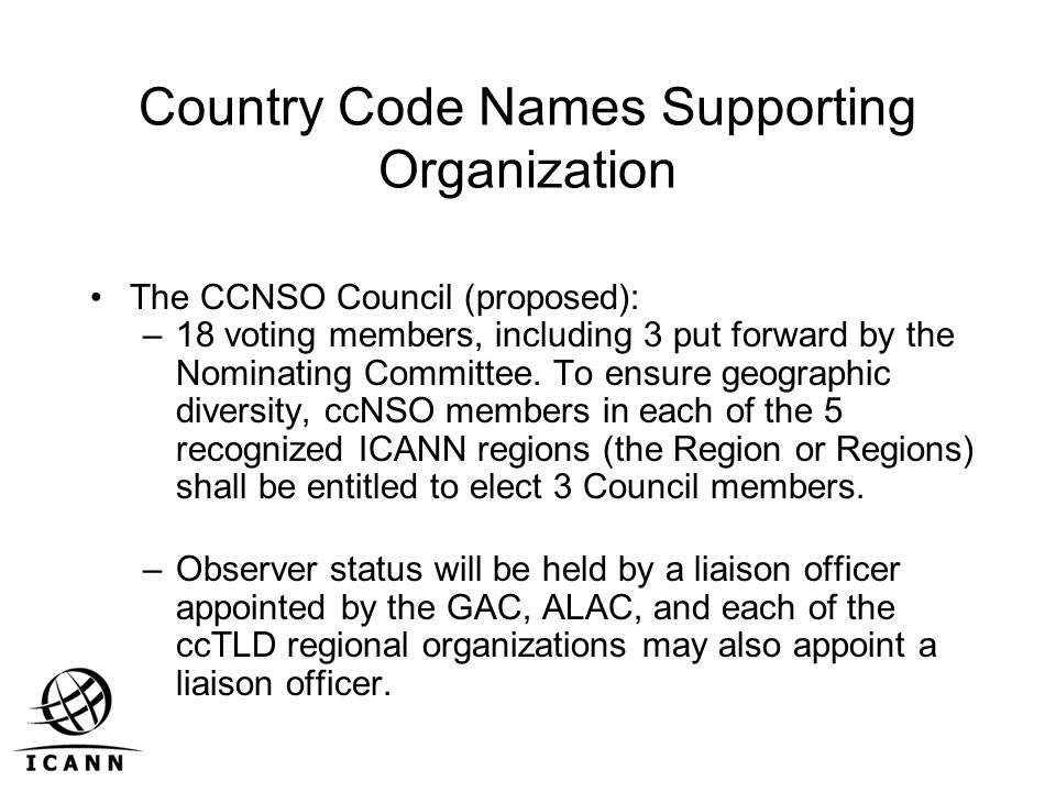 Country Code Names Supporting Organization The CCNSO Council (proposed): –18 voting members, including 3 put forward by the Nominating Committee.