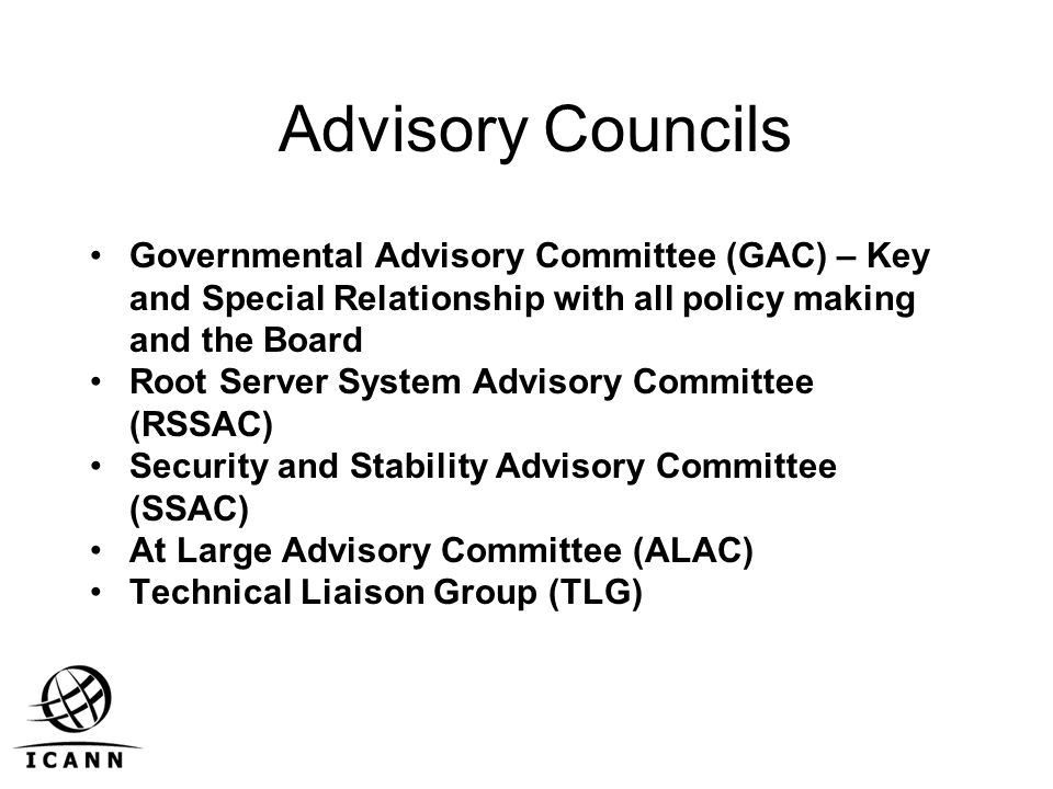 Advisory Councils Governmental Advisory Committee (GAC) – Key and Special Relationship with all policy making and the Board Root Server System Advisory Committee (RSSAC) Security and Stability Advisory Committee (SSAC) At Large Advisory Committee (ALAC) Technical Liaison Group (TLG)