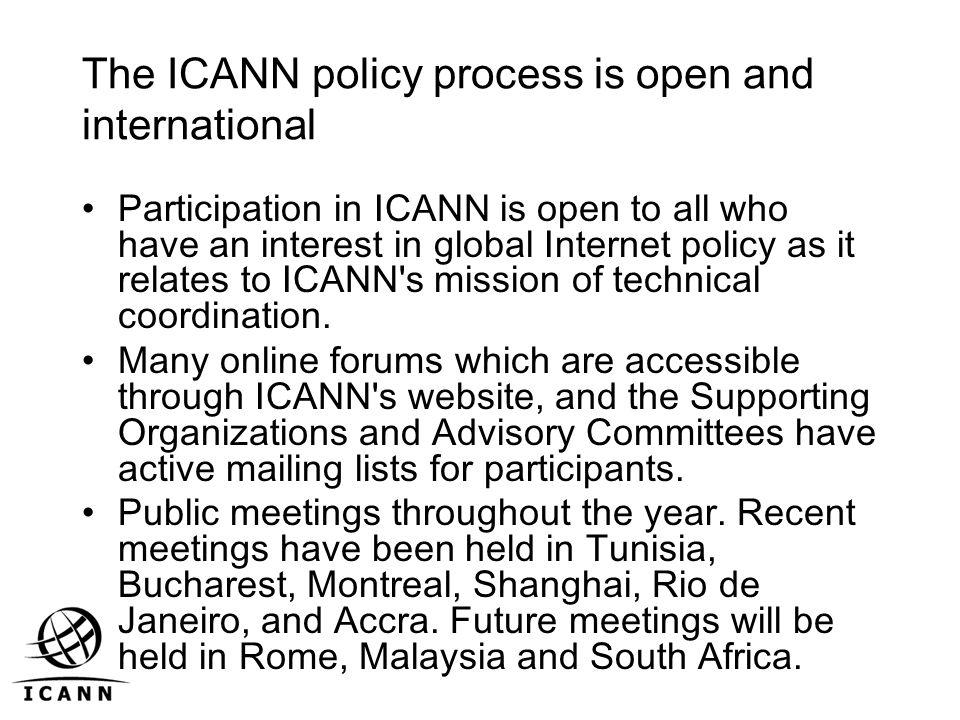 The ICANN policy process is open and international Participation in ICANN is open to all who have an interest in global Internet policy as it relates to ICANN s mission of technical coordination.