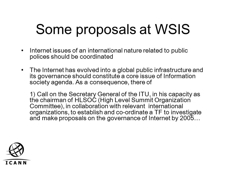 Some proposals at WSIS Internet issues of an international nature related to public polices should be coordinated The Internet has evolved into a global public infrastructure and its governance should constitute a core issue of Information society agenda.