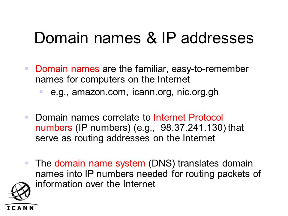 Domain names & IP addresses  Domain names are the familiar, easy-to-remember names for computers on the Internet  e.g., amazon.com, icann.org, nic.org.gh  Domain names correlate to Internet Protocol numbers (IP numbers) (e.g., ) that serve as routing addresses on the Internet  The domain name system (DNS) translates domain names into IP numbers needed for routing packets of information over the Internet