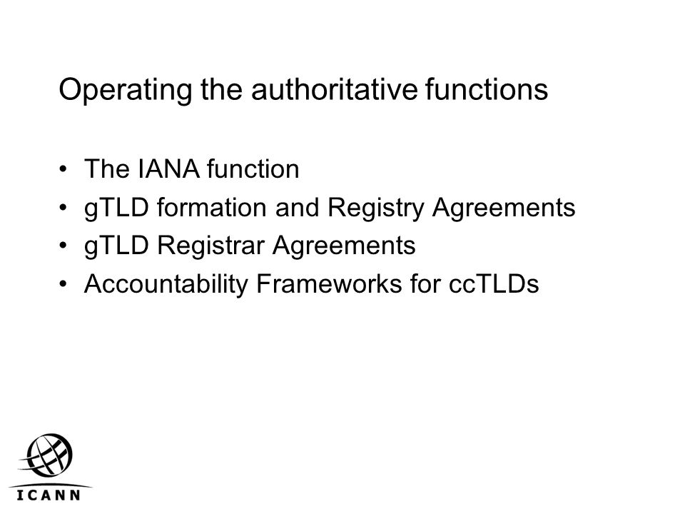 Operating the authoritative functions The IANA function gTLD formation and Registry Agreements gTLD Registrar Agreements Accountability Frameworks for ccTLDs