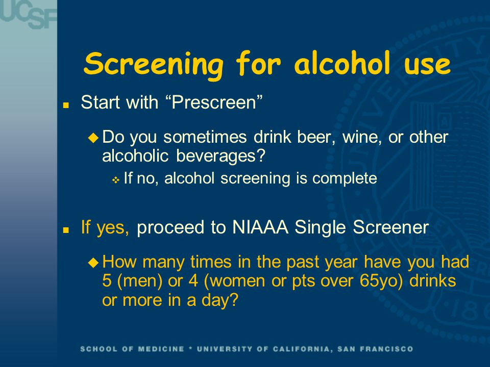 Screening for alcohol use n Start with Prescreen u Do you sometimes drink beer, wine, or other alcoholic beverages.