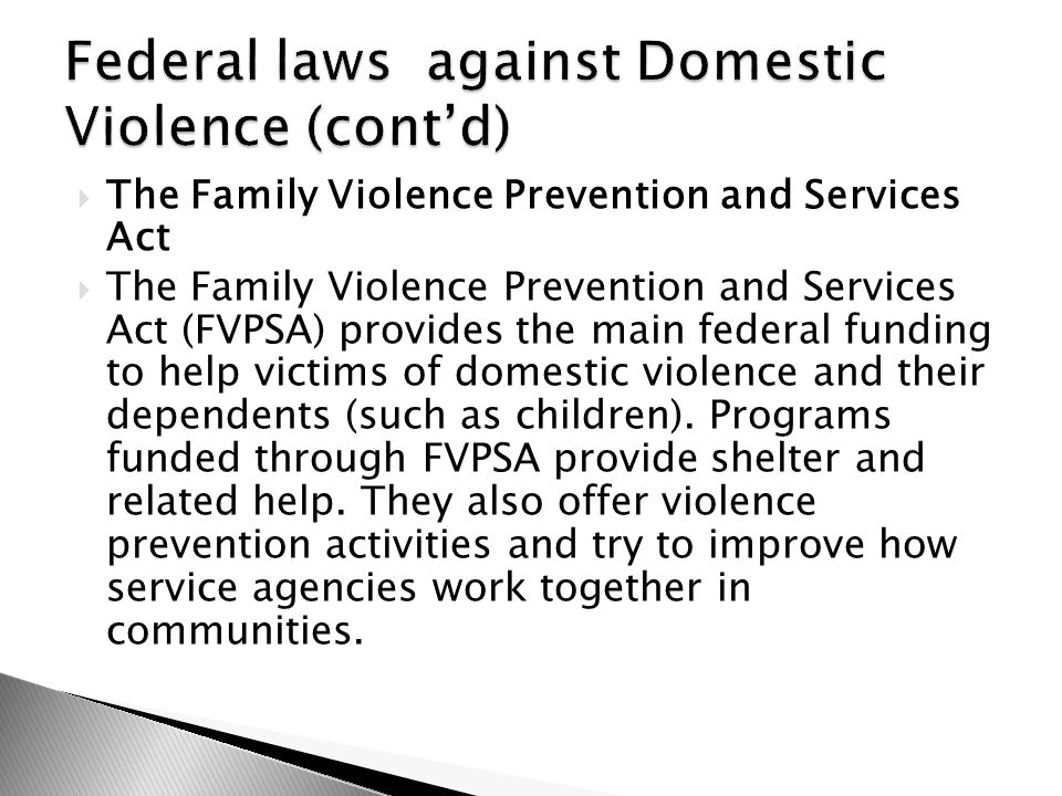  The Family Violence Prevention and Services Act  The Family Violence Prevention and Services Act (FVPSA) provides the main federal funding to help victims of domestic violence and their dependents (such as children).