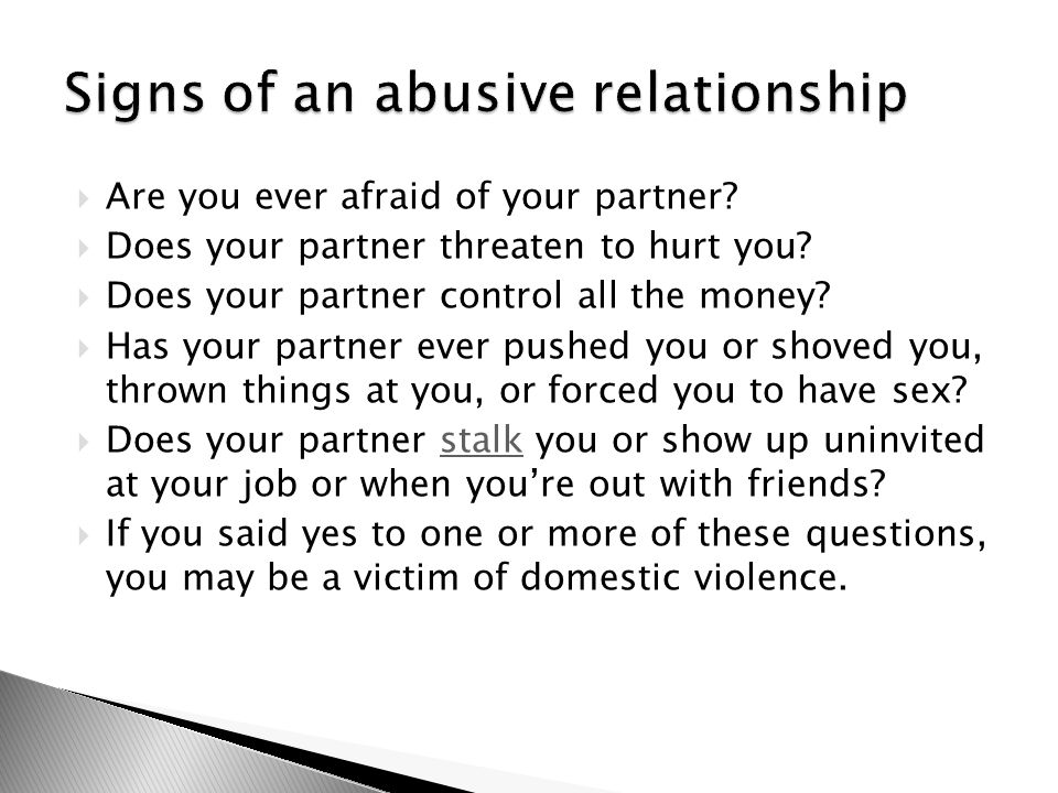 Are you ever afraid of your partner.  Does your partner threaten to hurt you.