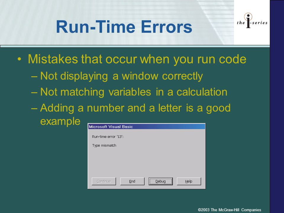 ©2003 The McGraw-Hill Companies Run-Time Errors Mistakes that occur when you run code –Not displaying a window correctly –Not matching variables in a calculation –Adding a number and a letter is a good example