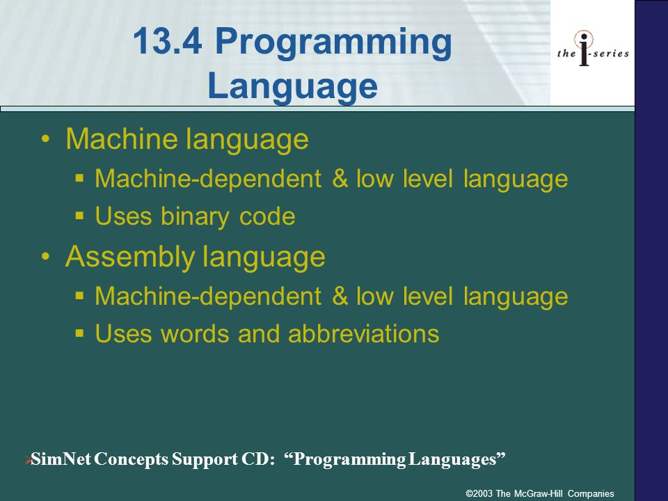 ©2003 The McGraw-Hill Companies 13.4 Programming Language Machine language  Machine-dependent & low level language  Uses binary code Assembly language  Machine-dependent & low level language  Uses words and abbreviations  SimNet Concepts Support CD: Programming Languages