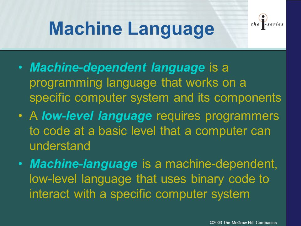 ©2003 The McGraw-Hill Companies Machine Language Machine-dependent language is a programming language that works on a specific computer system and its components A low-level language requires programmers to code at a basic level that a computer can understand Machine-language is a machine-dependent, low-level language that uses binary code to interact with a specific computer system