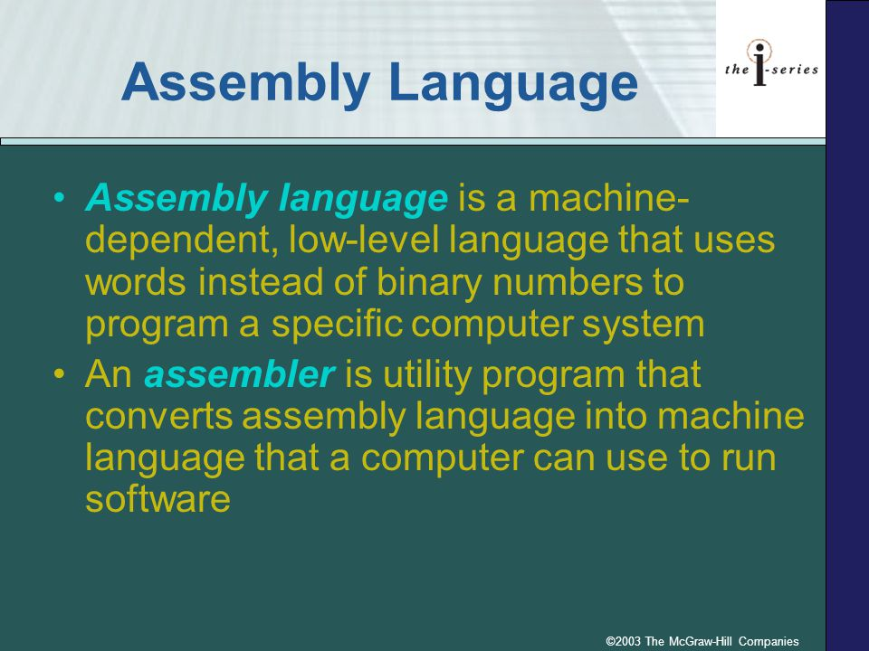 ©2003 The McGraw-Hill Companies Assembly Language Assembly language is a machine- dependent, low-level language that uses words instead of binary numbers to program a specific computer system An assembler is utility program that converts assembly language into machine language that a computer can use to run software