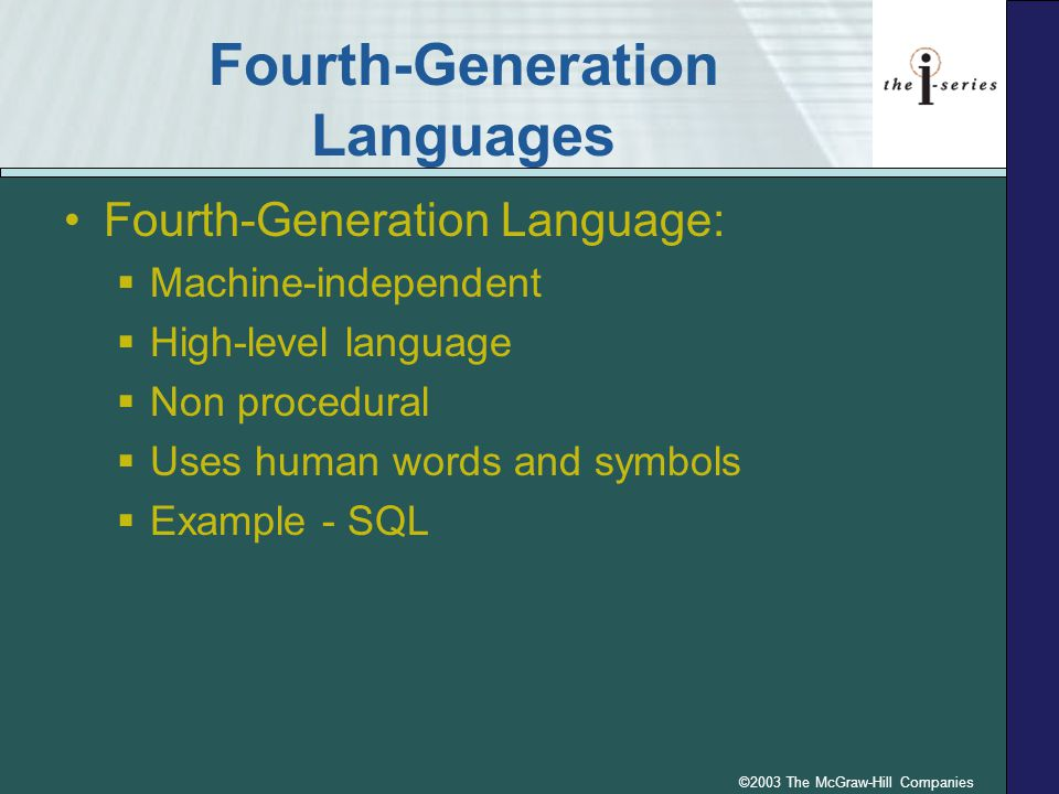 ©2003 The McGraw-Hill Companies Fourth-Generation Languages Fourth-Generation Language:  Machine-independent  High-level language  Non procedural  Uses human words and symbols  Example - SQL