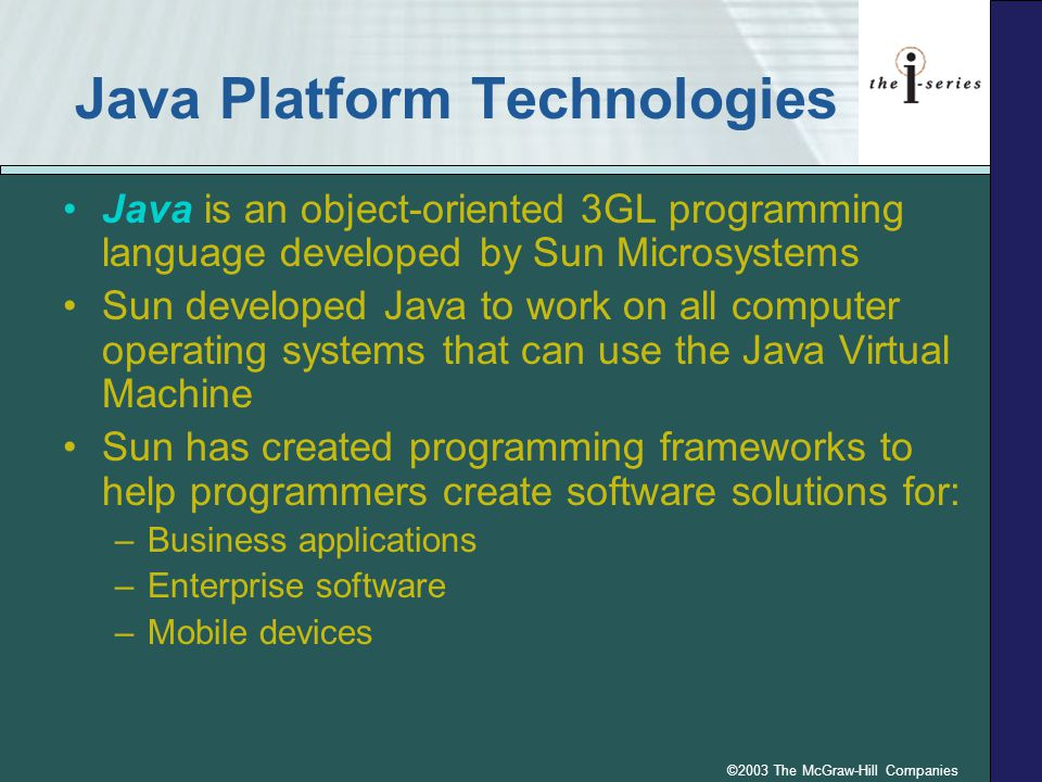 ©2003 The McGraw-Hill Companies Java Platform Technologies Java is an object-oriented 3GL programming language developed by Sun Microsystems Sun developed Java to work on all computer operating systems that can use the Java Virtual Machine Sun has created programming frameworks to help programmers create software solutions for: –Business applications –Enterprise software –Mobile devices