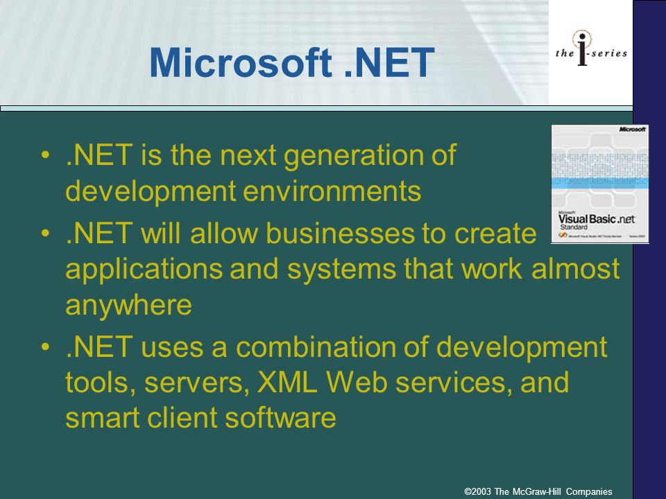 ©2003 The McGraw-Hill Companies Microsoft.NET.NET is the next generation of development environments.NET will allow businesses to create applications and systems that work almost anywhere.NET uses a combination of development tools, servers, XML Web services, and smart client software